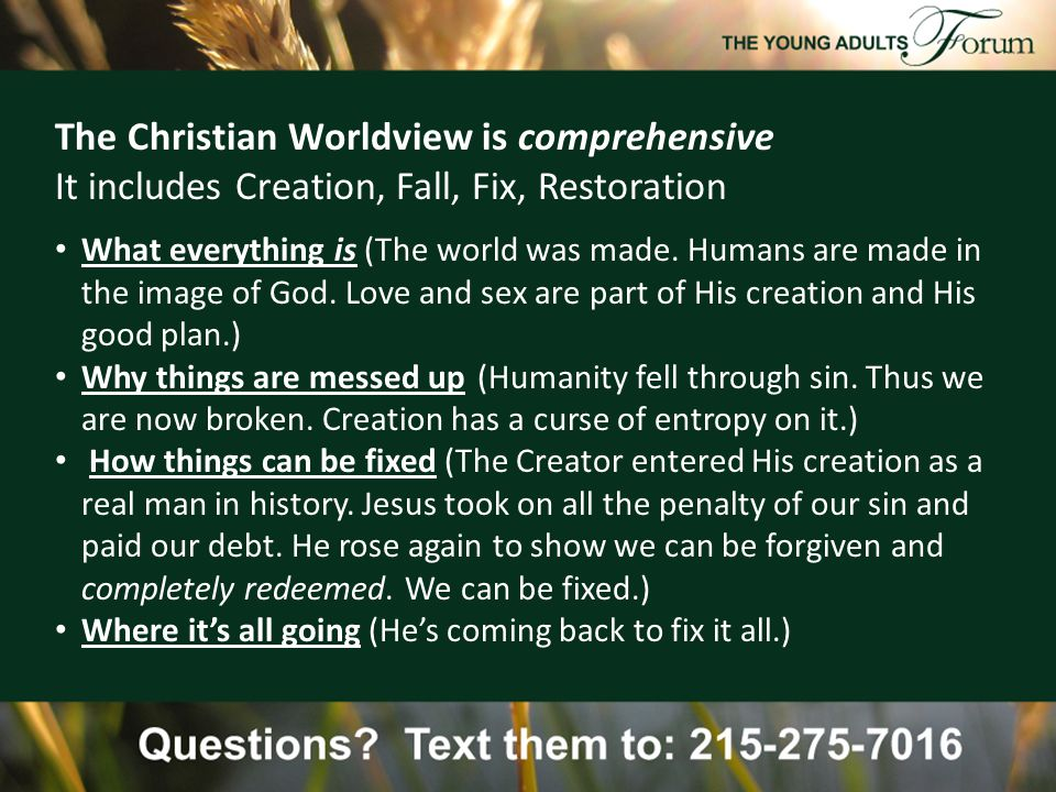 The Christian Worldview is comprehensive It includes Creation, Fall, Fix, Restoration What everything is (The world was made.