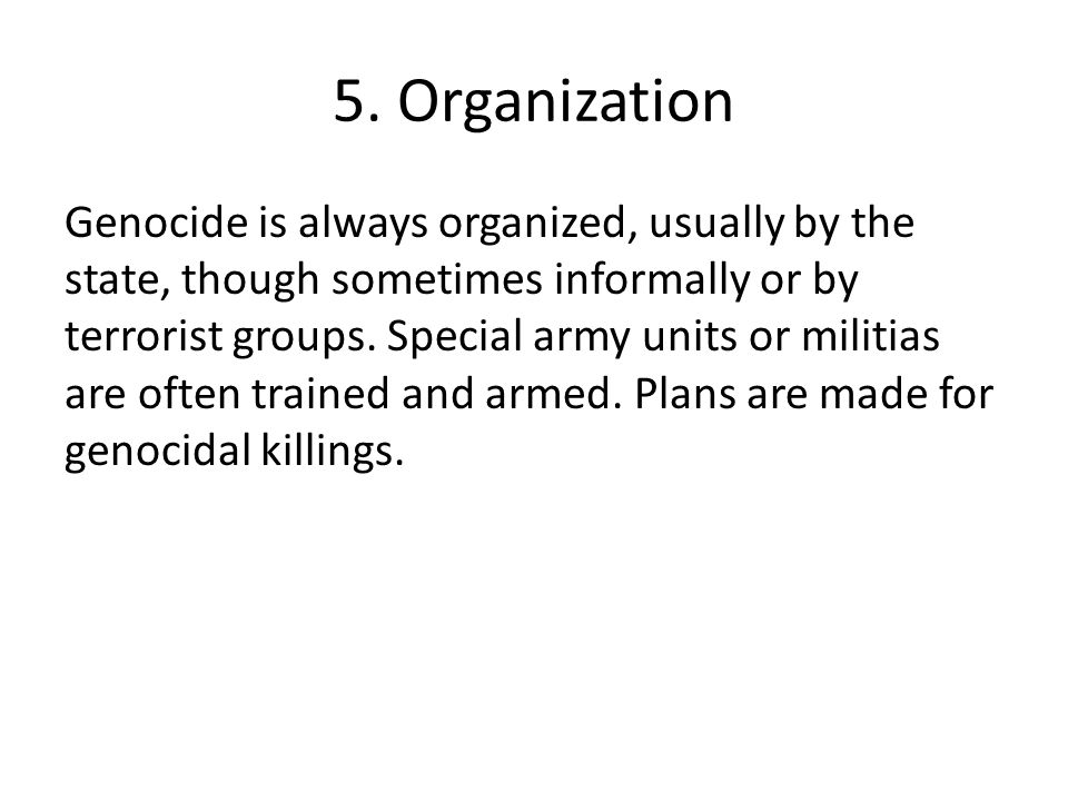 5. Organization Genocide is always organized, usually by the state, though sometimes informally or by terrorist groups. Special army units or militias