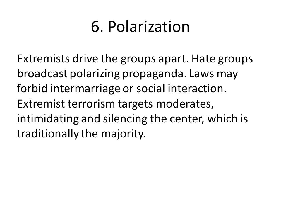 6. Polarization Extremists drive the groups apart. Hate groups broadcast polarizing propaganda. Laws may forbid intermarriage or social interaction. E