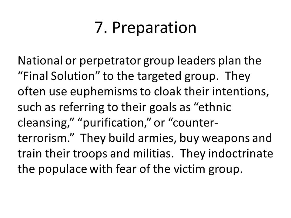 """7. Preparation National or perpetrator group leaders plan the """"Final Solution"""" to the targeted group. They often use euphemisms to cloak their intenti"""