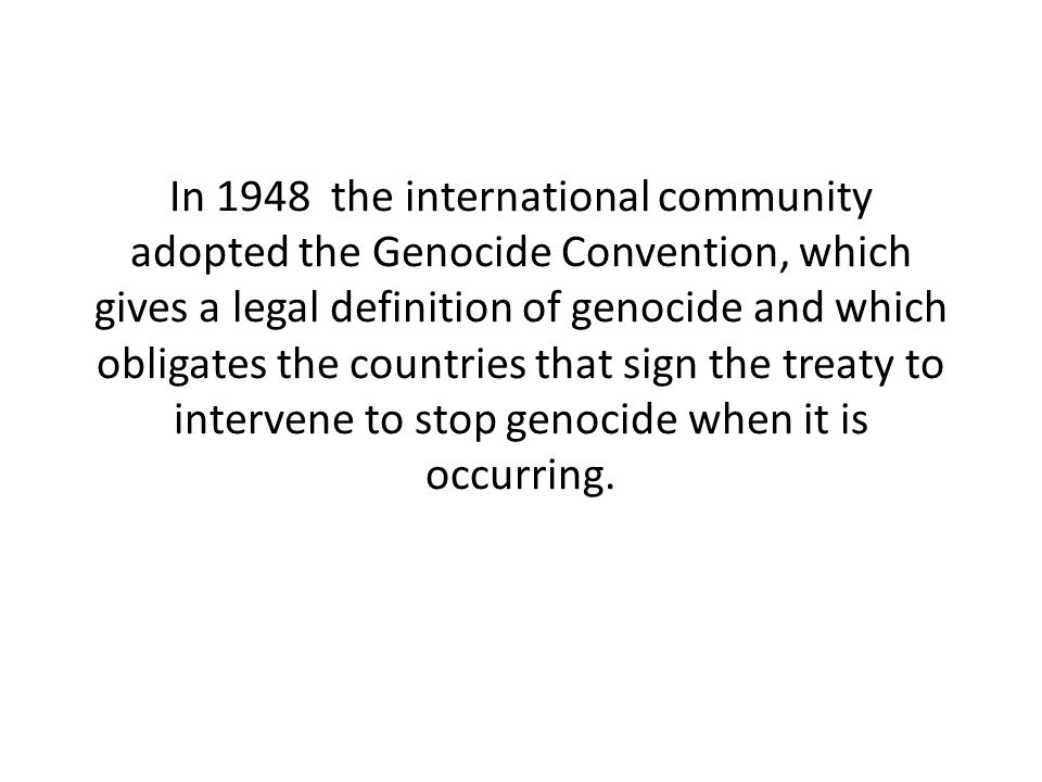 In 1948 the international community adopted the Genocide Convention, which gives a legal definition of genocide and which obligates the countries that