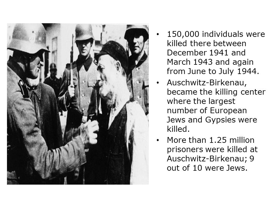 150,000 individuals were killed there between December 1941 and March 1943 and again from June to July 1944. Auschwitz-Birkenau, became the killing ce