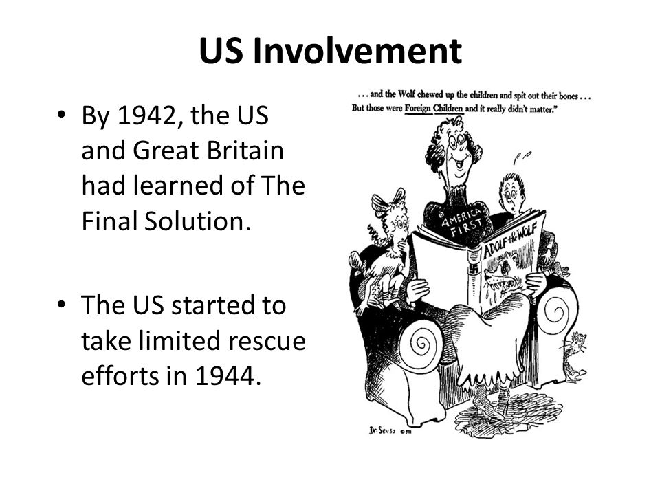 US Involvement By 1942, the US and Great Britain had learned of The Final Solution. The US started to take limited rescue efforts in 1944.