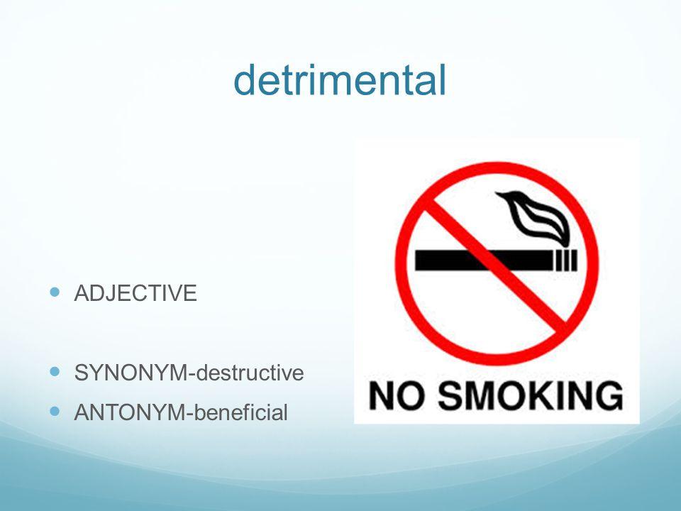 detrimental ADJECTIVE SYNONYM-destructive ANTONYM-beneficial