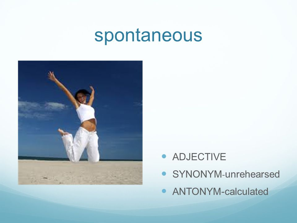 spontaneous ADJECTIVE SYNONYM - unrehearsed ANTONYM-calculated