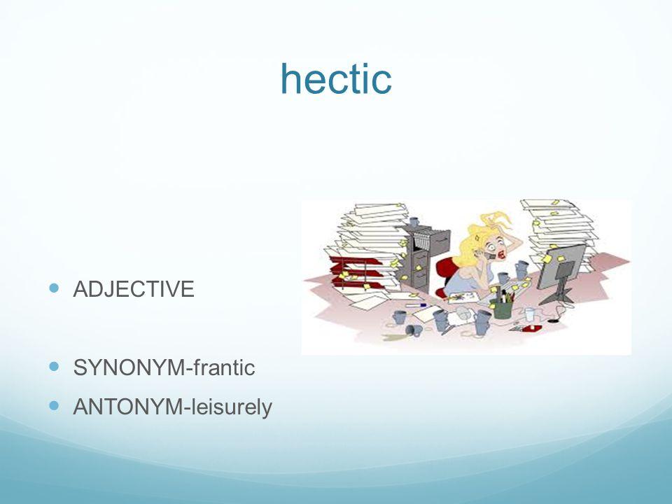 hectic ADJECTIVE SYNONYM-frantic ANTONYM-leisurely