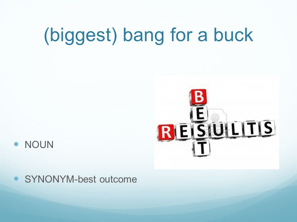 (biggest) bang for a buck NOUN SYNONYM-best outcome