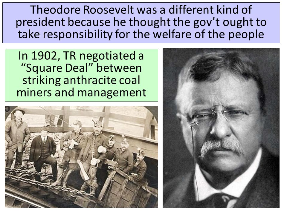 """Theodore Roosevelt was a different kind of president because he thought the gov't ought to take responsibility for the welfare of the people """"It is th"""