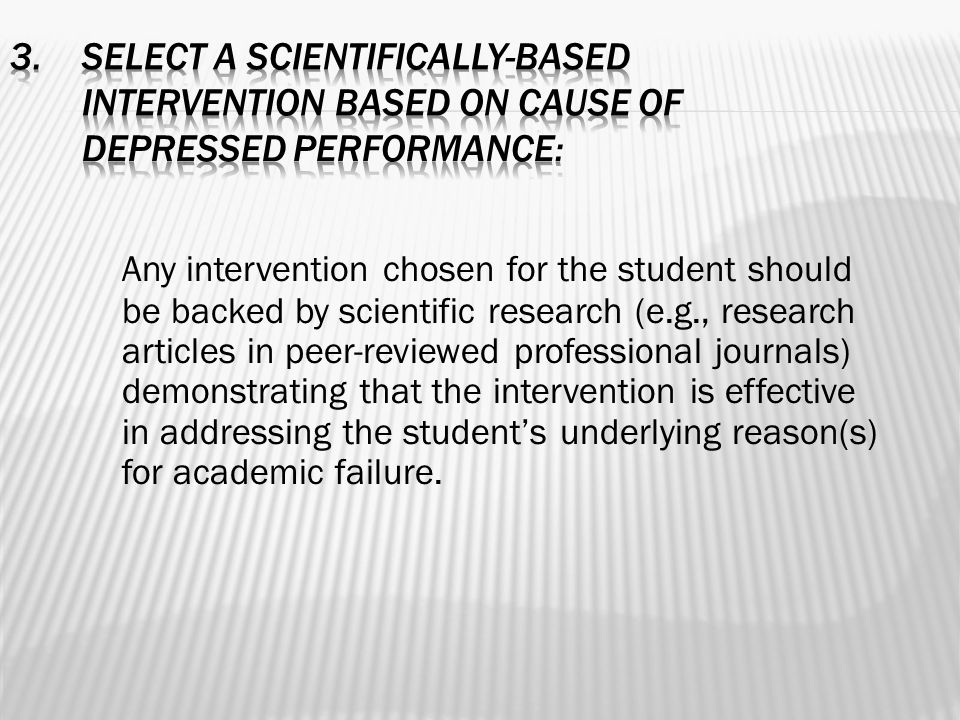 Any intervention chosen for the student should be backed by scientific research (e.g., research articles in peer-reviewed professional journals) demonstrating that the intervention is effective in addressing the student's underlying reason(s) for academic failure.