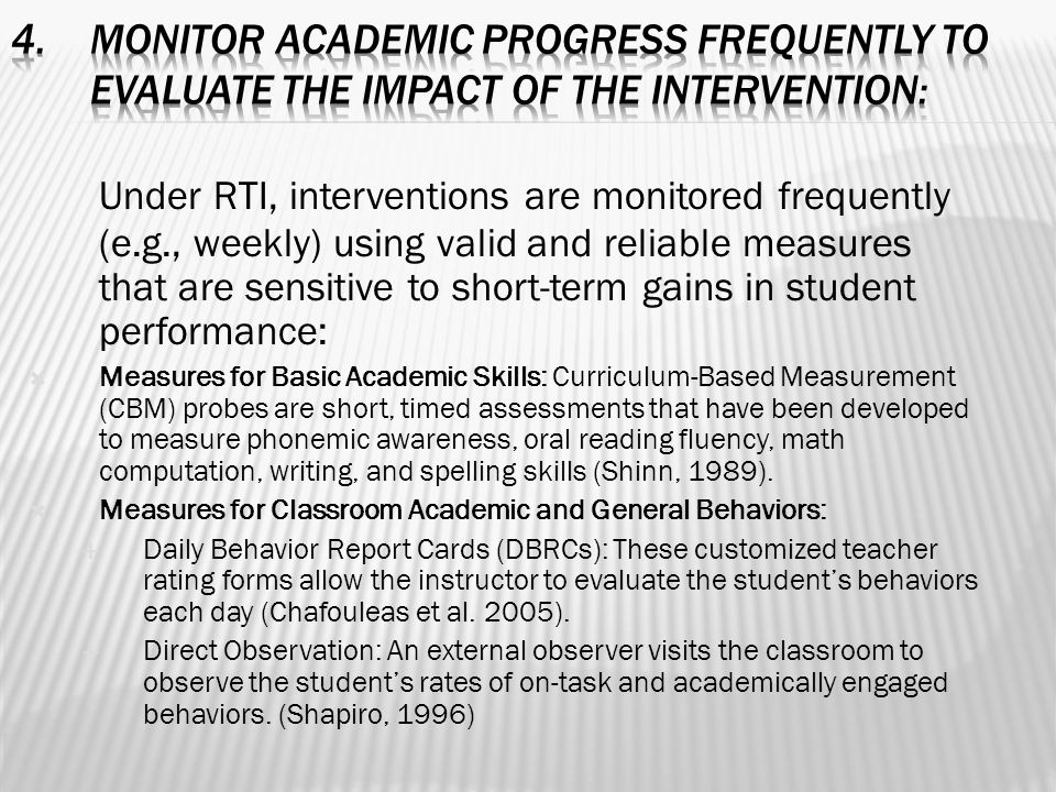 Under RTI, interventions are monitored frequently (e.g., weekly) using valid and reliable measures that are sensitive to short-term gains in student performance:  Measures for Basic Academic Skills: Curriculum-Based Measurement (CBM) probes are short, timed assessments that have been developed to measure phonemic awareness, oral reading fluency, math computation, writing, and spelling skills (Shinn, 1989).