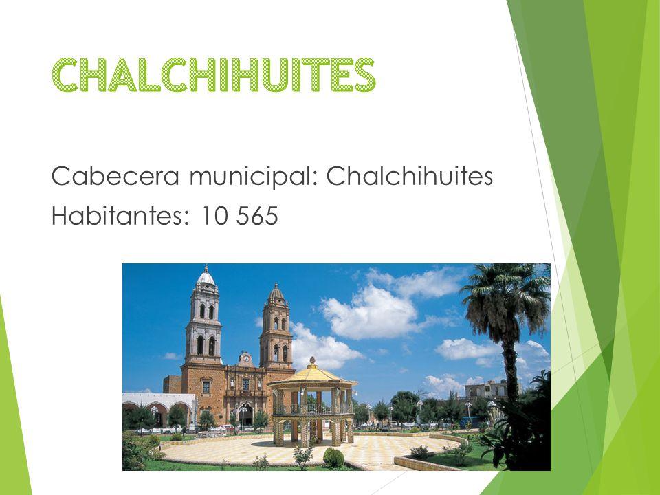 Cabecera municipal: Chalchihuites Habitantes: 10 565