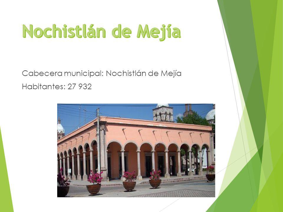 Cabecera municipal: Nochistlán de Mejía Habitantes: 27 932