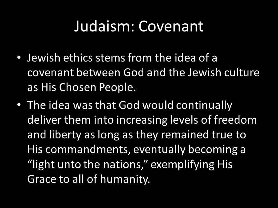 Judaism: Covenant Jewish ethics stems from the idea of a covenant between God and the Jewish culture as His Chosen People.