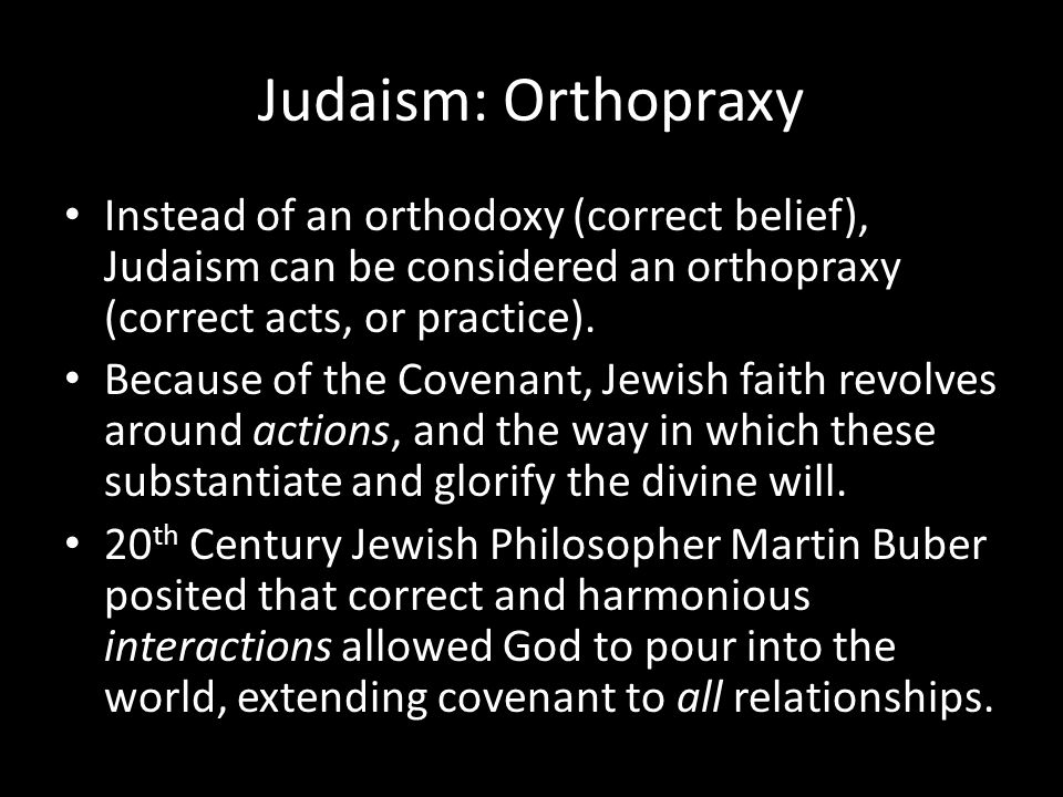 Judaism: Orthopraxy Instead of an orthodoxy (correct belief), Judaism can be considered an orthopraxy (correct acts, or practice).