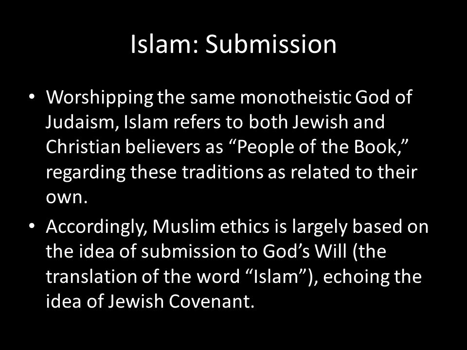 Islam: Submission Worshipping the same monotheistic God of Judaism, Islam refers to both Jewish and Christian believers as People of the Book, regarding these traditions as related to their own.