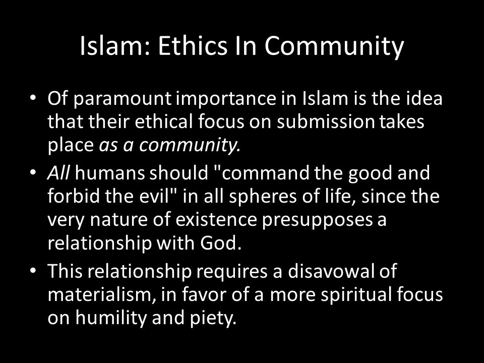 Islam: Ethics In Community Of paramount importance in Islam is the idea that their ethical focus on submission takes place as a community.