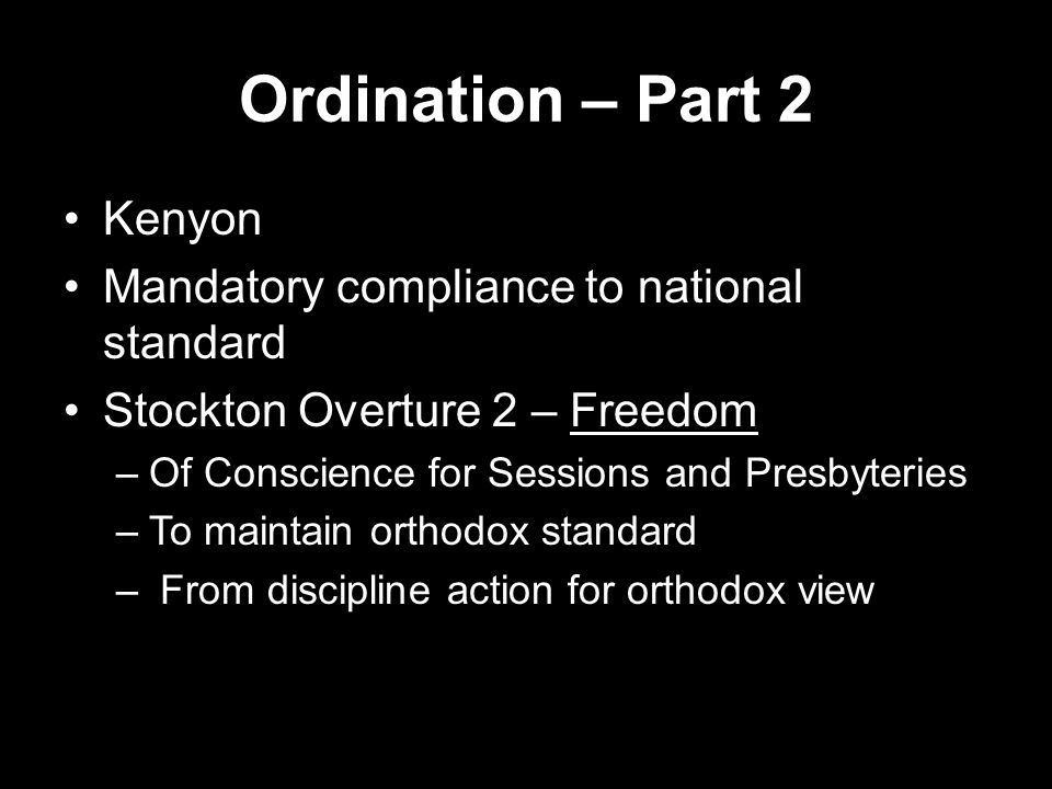 Ordination – Part 2 Kenyon Mandatory compliance to national standard Stockton Overture 2 – Freedom –Of Conscience for Sessions and Presbyteries –To ma