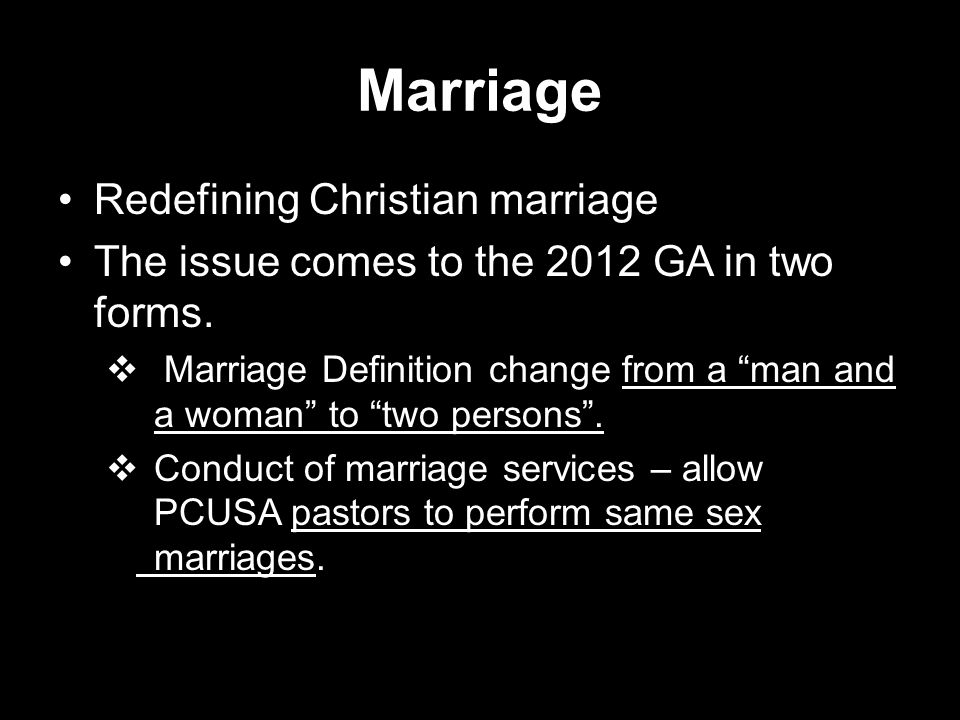 "Marriage Redefining Christian marriage The issue comes to the 2012 GA in two forms.  Marriage Definition change from a ""man and a woman"" to ""two pers"
