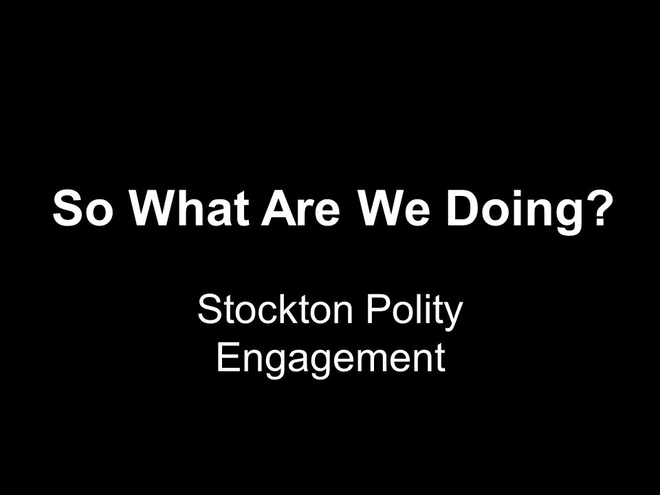 So What Are We Doing? Stockton Polity Engagement