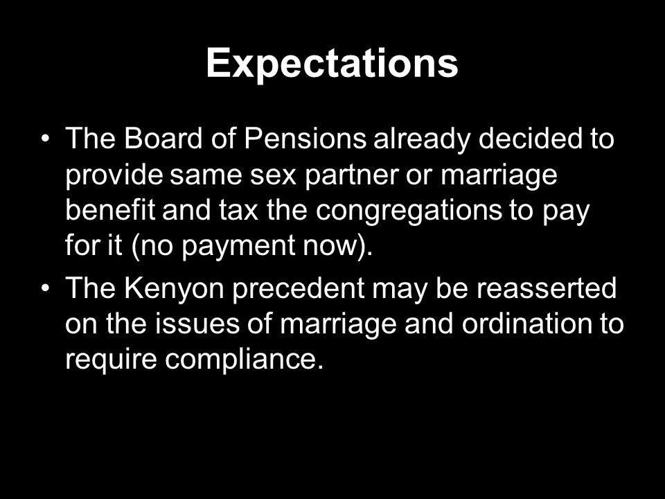 Expectations The Board of Pensions already decided to provide same sex partner or marriage benefit and tax the congregations to pay for it (no payment