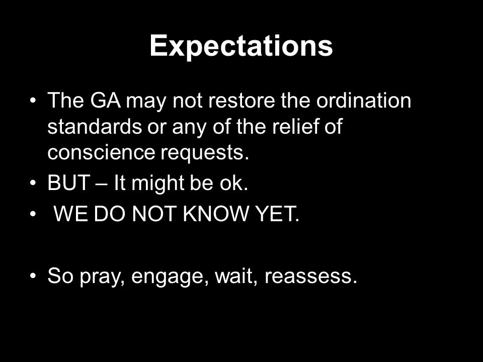 Expectations The GA may not restore the ordination standards or any of the relief of conscience requests. BUT – It might be ok. WE DO NOT KNOW YET. So
