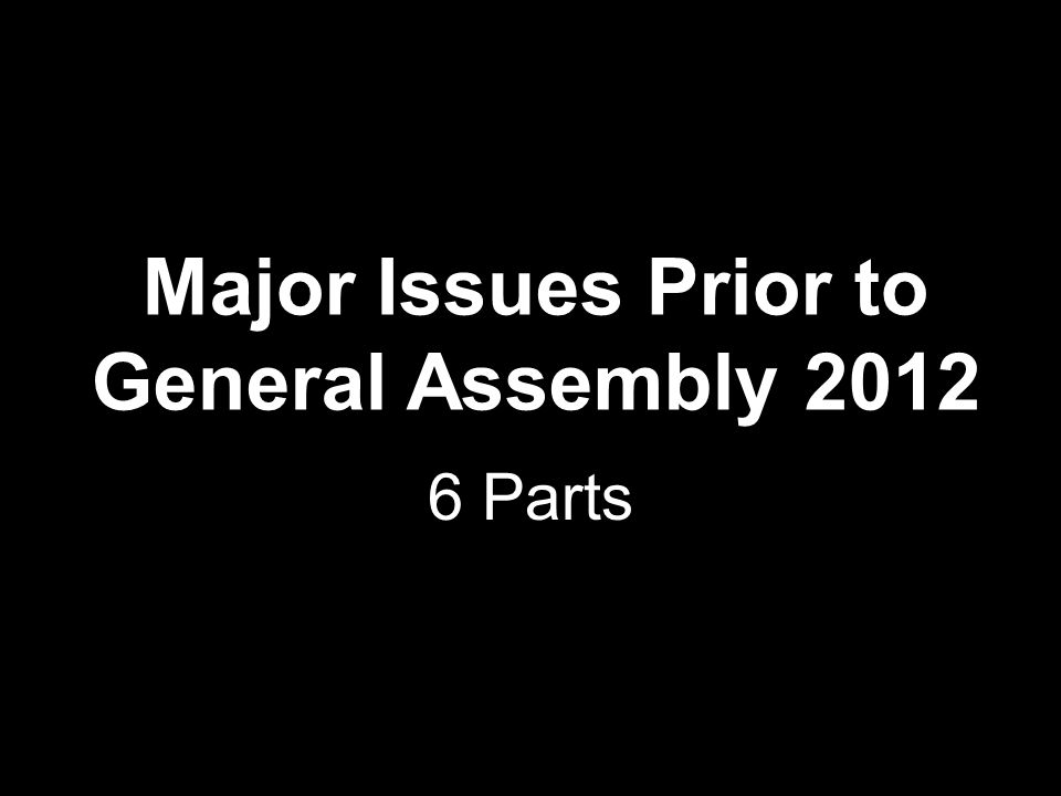 Major Issues Prior to General Assembly 2012 6 Parts