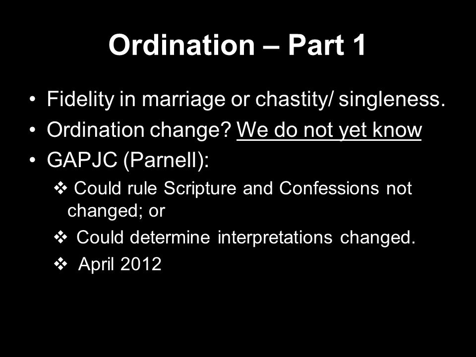 Ordination – Part 1 Fidelity in marriage or chastity/ singleness. Ordination change? We do not yet know GAPJC (Parnell):  Could rule Scripture and Co