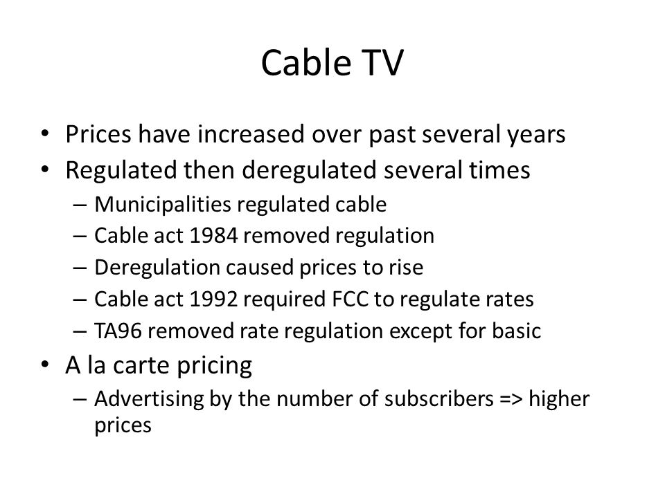 Cable TV Prices have increased over past several years Regulated then deregulated several times – Municipalities regulated cable – Cable act 1984 removed regulation – Deregulation caused prices to rise – Cable act 1992 required FCC to regulate rates – TA96 removed rate regulation except for basic A la carte pricing – Advertising by the number of subscribers => higher prices