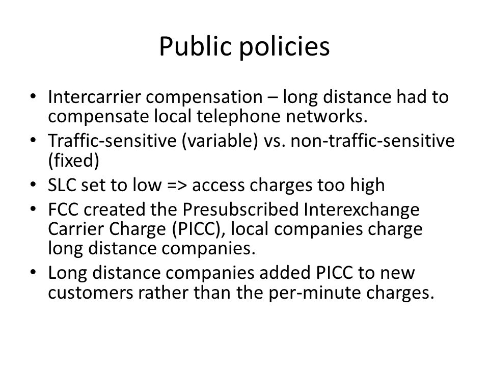 Public policies Intercarrier compensation – long distance had to compensate local telephone networks.