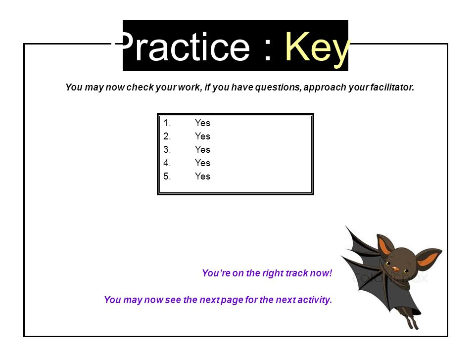 Practice : Key 1.Yes 2.Yes 3.Yes 4.Yes 5.Yes You're on the right track now! You may now see the next page for the next activity. You may now check you