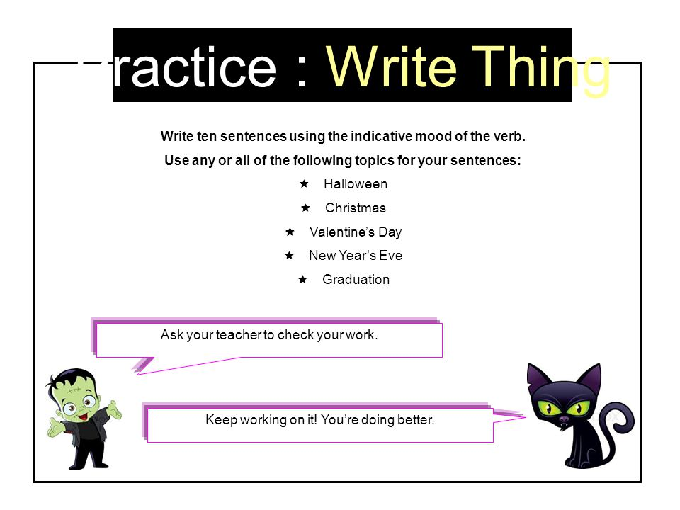 Practice : Write Thing Write ten sentences using the indicative mood of the verb. Use any or all of the following topics for your sentences:  Hallowe