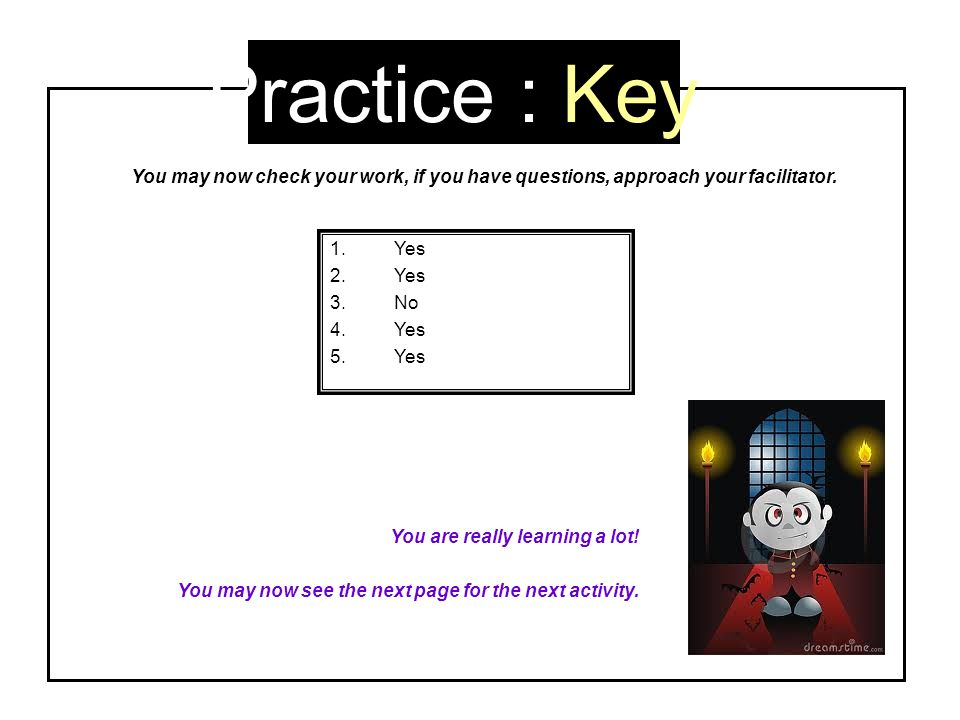 Practice : Key 1.Yes 2.Yes 3.No 4.Yes 5.Yes You are really learning a lot! You may now see the next page for the next activity. You may now check your