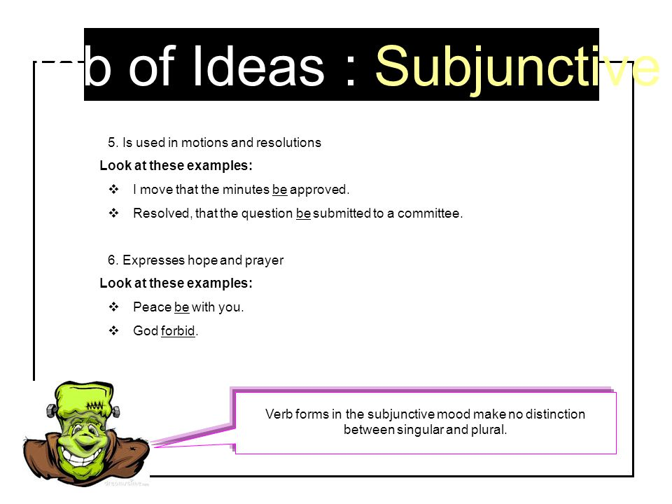 Tab of Ideas : Subjunctive 5. Is used in motions and resolutions Look at these examples:  I move that the minutes be approved.  Resolved, that the q