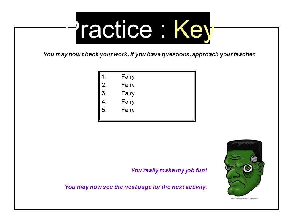 Practice : Key 1.Fairy 2.Fairy 3.Fairy 4.Fairy 5.Fairy You really make my job fun! You may now see the next page for the next activity. You may now ch