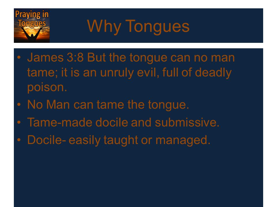 Why Tongues James 3:8 But the tongue can no man tame; it is an unruly evil, full of deadly poison. No Man can tame the tongue. Tame-made docile and su