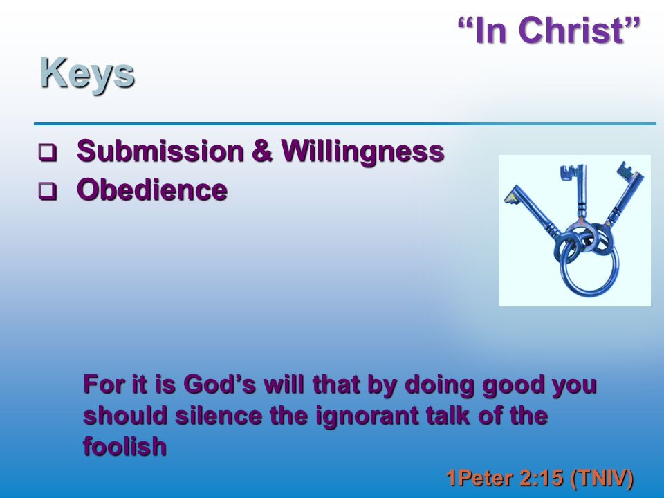 """In Christ"" Keys  Submission & Willingness  Obedience For it is God's will that by doing good you should silence the ignorant talk of the foolish 1P"