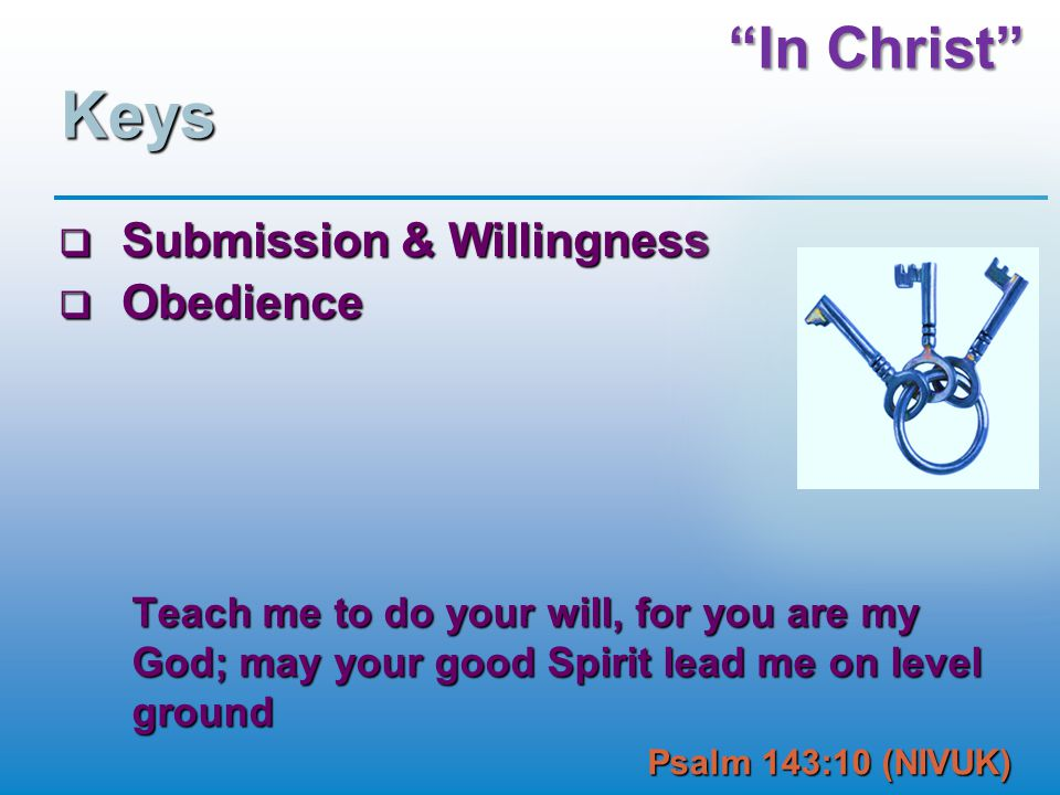 In Christ Keys  Submission & Willingness  Obedience Teach me to do your will, for you are my God; may your good Spirit lead me on level ground Psalm 143:10 (NIVUK)