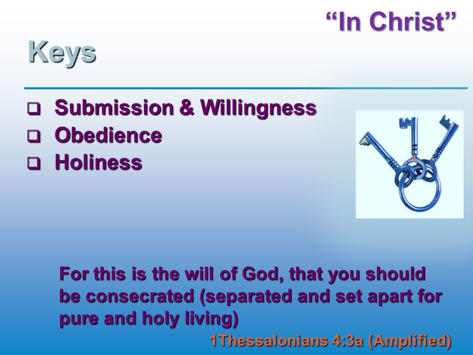 """In Christ"" Keys  Submission & Willingness  Obedience  Holiness For this is the will of God, that you should be consecrated (separated and set apar"