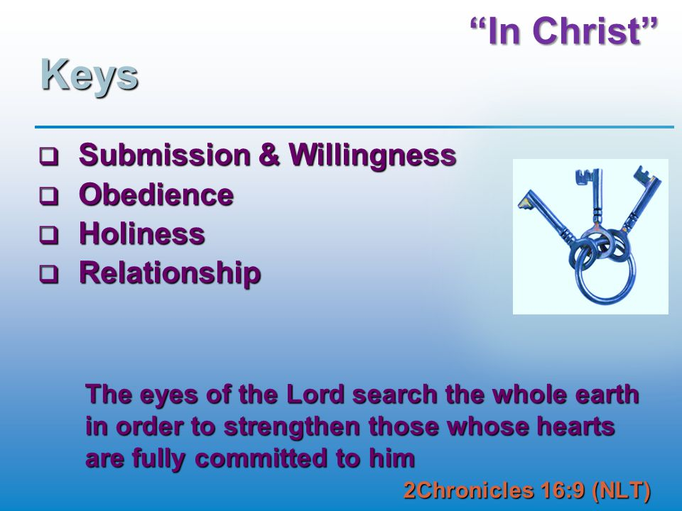 In Christ Keys  Submission & Willingness  Obedience  Holiness  Relationship The eyes of the Lord search the whole earth in order to strengthen those whose hearts are fully committed to him 2Chronicles 16:9 (NLT)