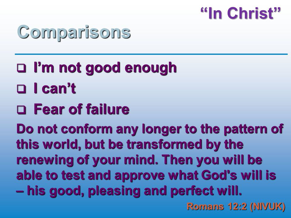 In Christ Comparisons  I'm not good enough  I can't  Fear of failure Do not conform any longer to the pattern of this world, but be transformed by the renewing of your mind.