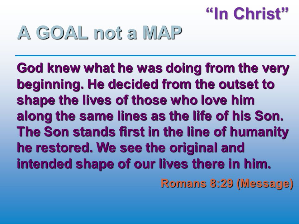 """In Christ"" A GOAL not a MAP God knew what he was doing from the very beginning. He decided from the outset to shape the lives of those who love him a"