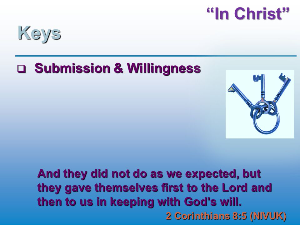 In Christ Keys  Submission & Willingness And they did not do as we expected, but they gave themselves first to the Lord and then to us in keeping with God s will.