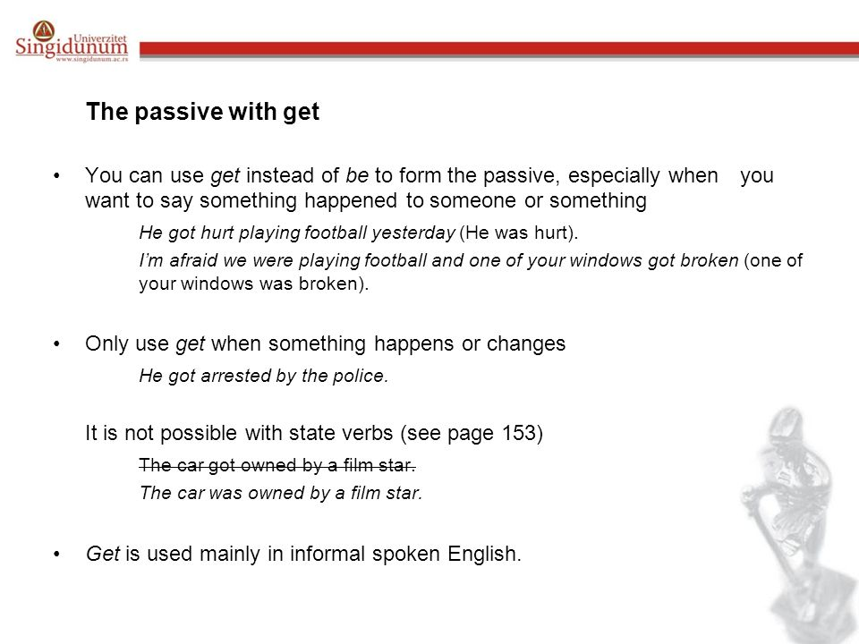 The passive with get You can use get instead of be to form the passive, especially when you want to say something happened to someone or something He got hurt playing football yesterday (He was hurt).