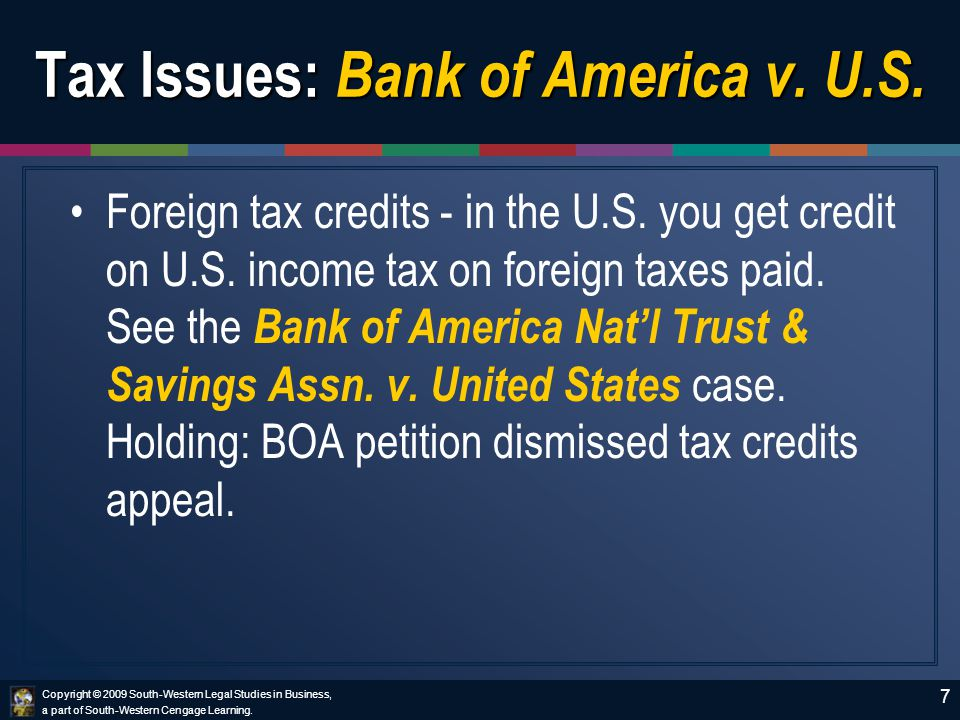 Copyright © 2009 South-Western Legal Studies in Business, a part of South-Western Cengage Learning. 7 Tax Issues: Bank of America v. U.S. Foreign tax