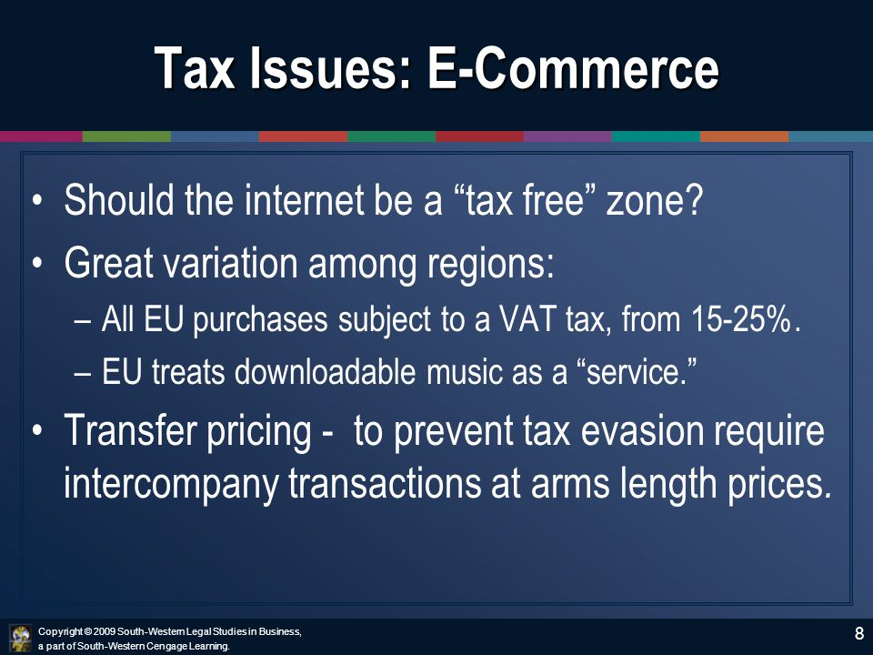 Copyright © 2009 South-Western Legal Studies in Business, a part of South-Western Cengage Learning. 8 Tax Issues: E-Commerce Should the internet be a