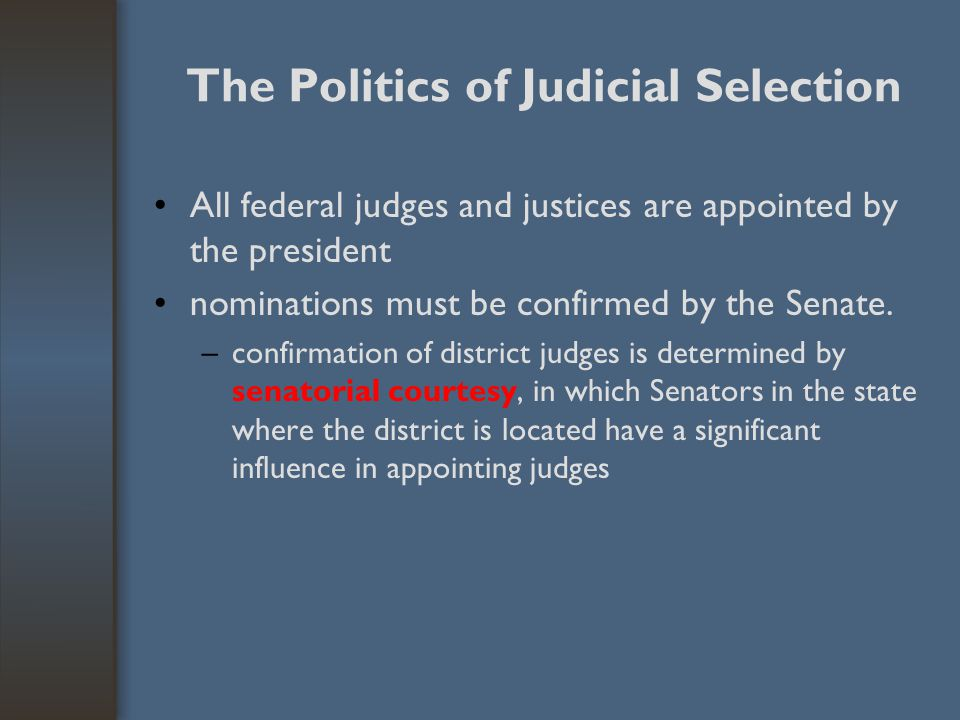 The Politics of Judicial Selection All federal judges and justices are appointed by the president nominations must be confirmed by the Senate. –confir
