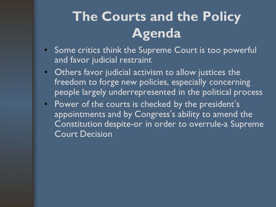 The Courts and the Policy Agenda Some critics think the Supreme Court is too powerful and favor judicial restraint Others favor judicial activism to a