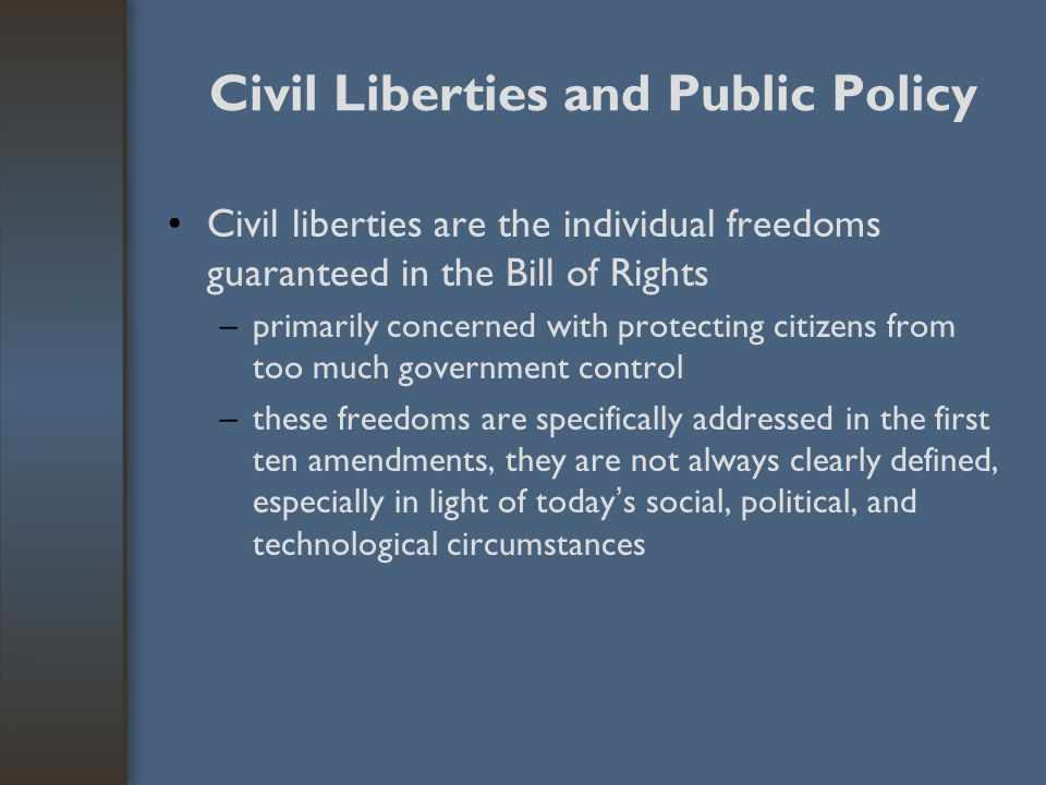 Civil Liberties and Public Policy Civil liberties are the individual freedoms guaranteed in the Bill of Rights –primarily concerned with protecting ci