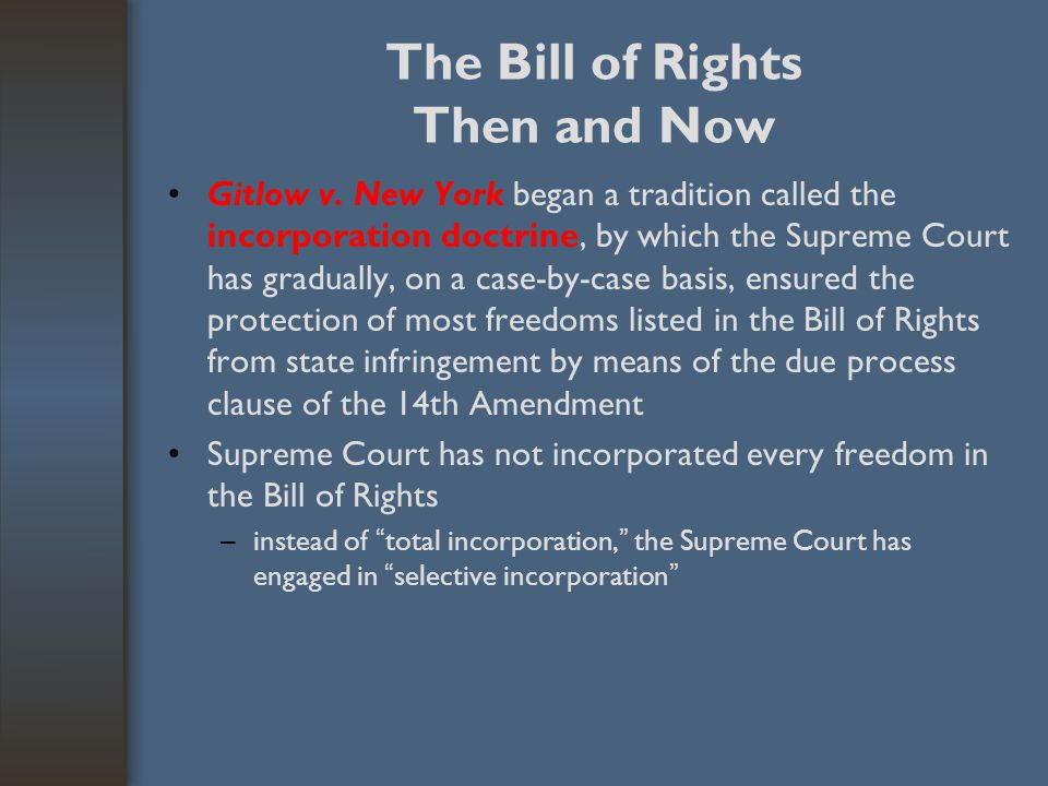 The Bill of Rights Then and Now Gitlow v. New York began a tradition called the incorporation doctrine, by which the Supreme Court has gradually, on a