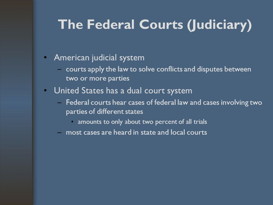 The Federal Courts (Judiciary) American judicial system –courts apply the law to solve conflicts and disputes between two or more parties United State